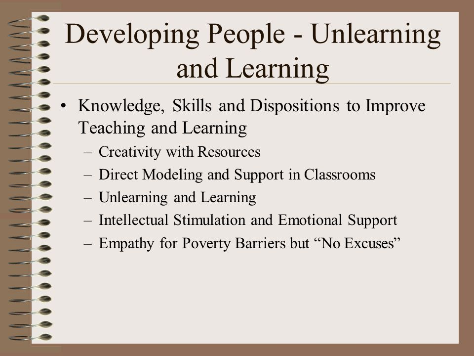 Developing People - Unlearning and Learning Knowledge, Skills and Dispositions to Improve Teaching and Learning –Creativity with Resources –Direct Modeling and Support in Classrooms –Unlearning and Learning –Intellectual Stimulation and Emotional Support –Empathy for Poverty Barriers but No Excuses
