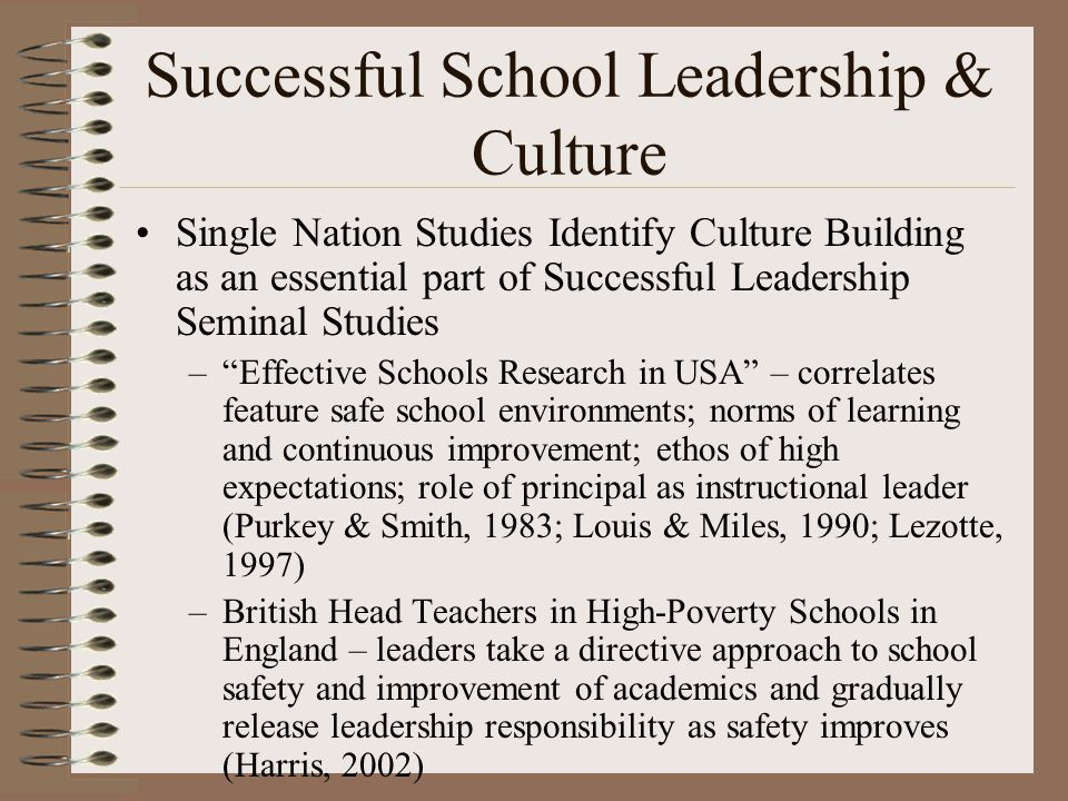 Successful School Leadership & Culture Single Nation Studies Identify Culture Building as an essential part of Successful Leadership Seminal Studies – Effective Schools Research in USA – correlates feature safe school environments; norms of learning and continuous improvement; ethos of high expectations; role of principal as instructional leader (Purkey & Smith, 1983; Louis & Miles, 1990; Lezotte, 1997) –British Head Teachers in High-Poverty Schools in England – leaders take a directive approach to school safety and improvement of academics and gradually release leadership responsibility as safety improves (Harris, 2002) –AERA Task Force - Leithwood & Riehl (2005)