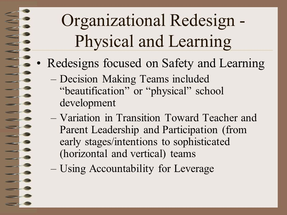 Organizational Redesign - Physical and Learning Redesigns focused on Safety and Learning –Decision Making Teams included beautification or physical school development –Variation in Transition Toward Teacher and Parent Leadership and Participation (from early stages/intentions to sophisticated (horizontal and vertical) teams –Using Accountability for Leverage