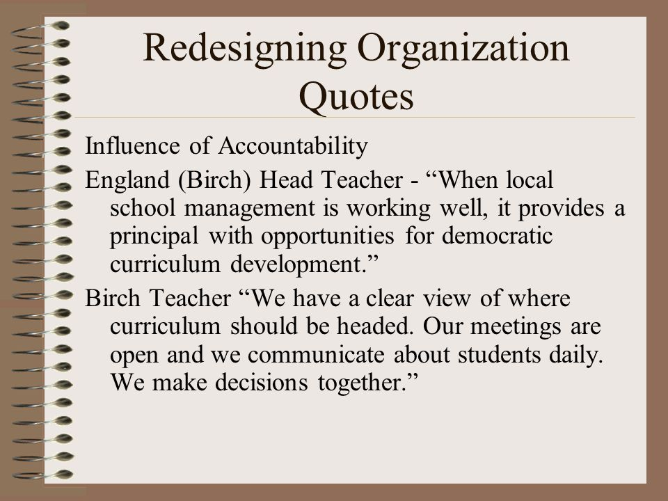 Redesigning Organization Quotes Influence of Accountability England (Birch) Head Teacher - When local school management is working well, it provides a principal with opportunities for democratic curriculum development. Birch Teacher We have a clear view of where curriculum should be headed.