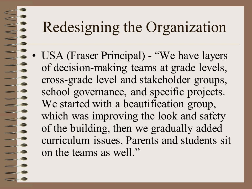 Redesigning the Organization USA (Fraser Principal) - We have layers of decision-making teams at grade levels, cross-grade level and stakeholder groups, school governance, and specific projects.
