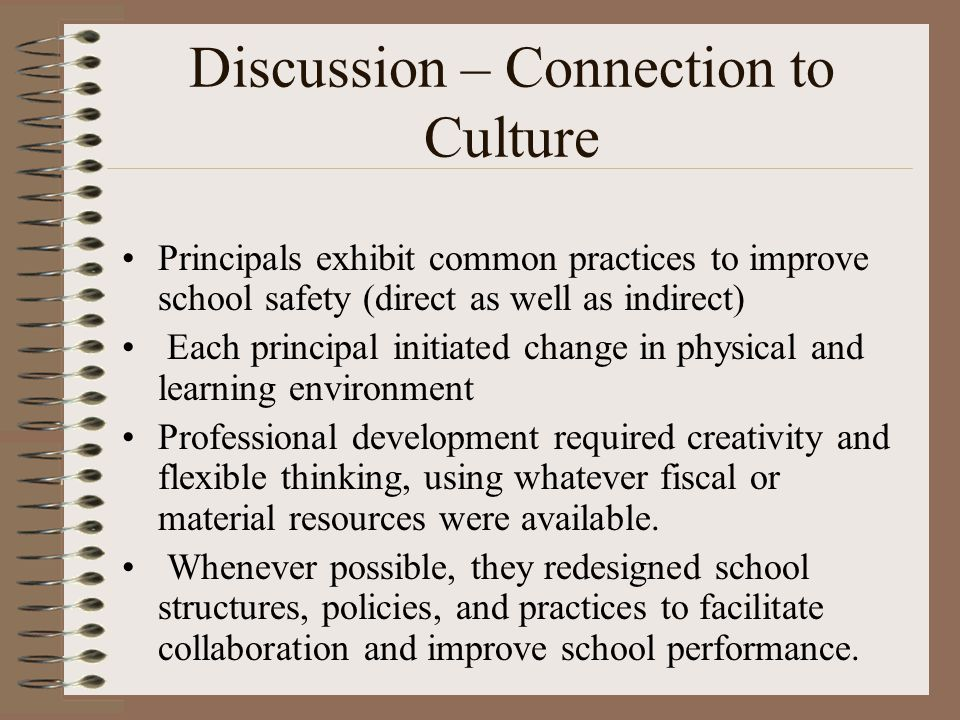 Discussion – Connection to Culture Principals exhibit common practices to improve school safety (direct as well as indirect) Each principal initiated change in physical and learning environment Professional development required creativity and flexible thinking, using whatever fiscal or material resources were available.