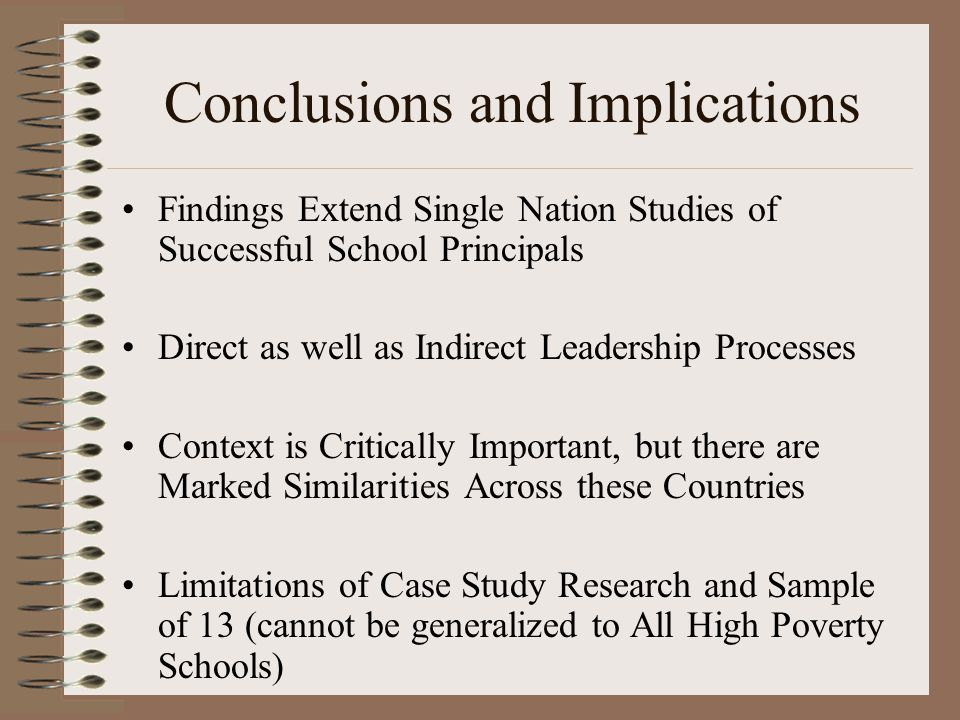 Conclusions and Implications Findings Extend Single Nation Studies of Successful School Principals Direct as well as Indirect Leadership Processes Context is Critically Important, but there are Marked Similarities Across these Countries Limitations of Case Study Research and Sample of 13 (cannot be generalized to All High Poverty Schools)