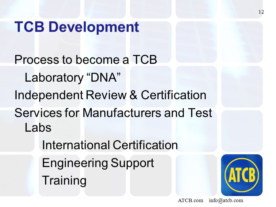 12 ATCB.com info@atcb.com TCB Development Process to become a TCB Laboratory DNA Independent Review & Certification Services for Manufacturers and Test Labs International Certification Engineering Support Training