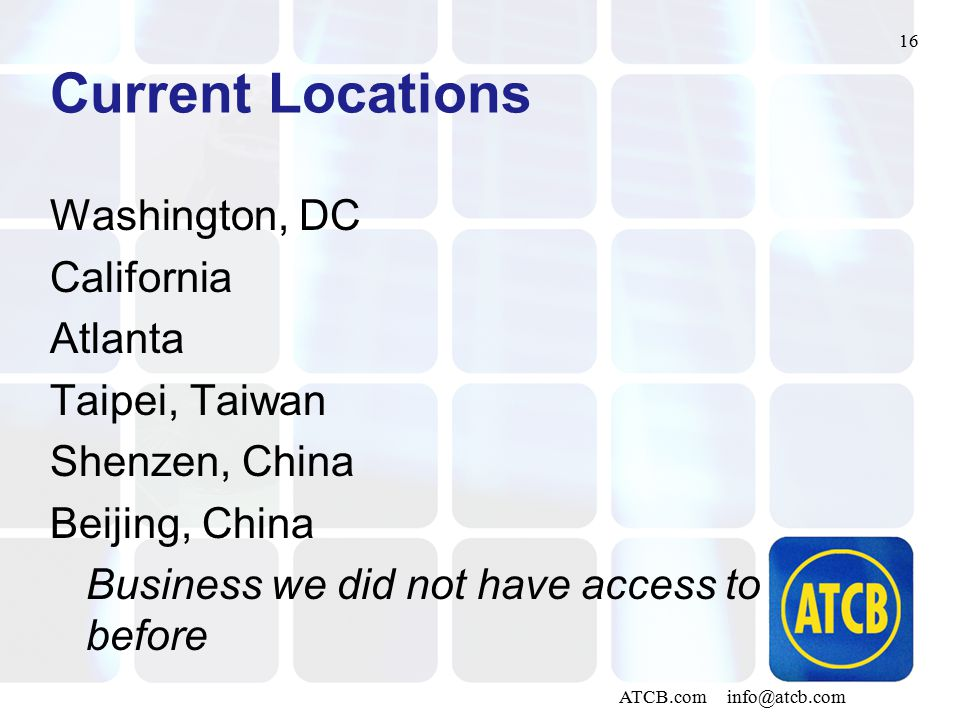 16 ATCB.com info@atcb.com Current Locations Washington, DC California Atlanta Taipei, Taiwan Shenzen, China Beijing, China Business we did not have access to before