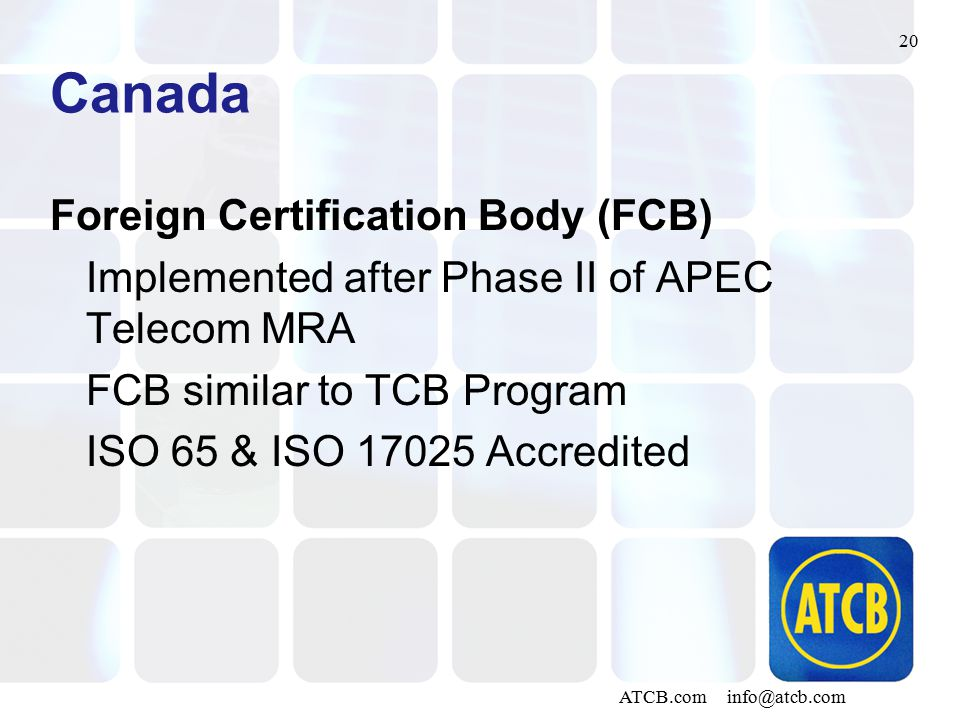 20 ATCB.com info@atcb.com Canada Foreign Certification Body (FCB) Implemented after Phase II of APEC Telecom MRA FCB similar to TCB Program ISO 65 & I