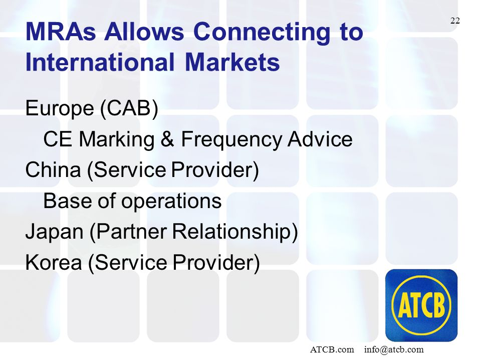 22 ATCB.com info@atcb.com MRAs Allows Connecting to International Markets Europe (CAB) CE Marking & Frequency Advice China (Service Provider) Base of