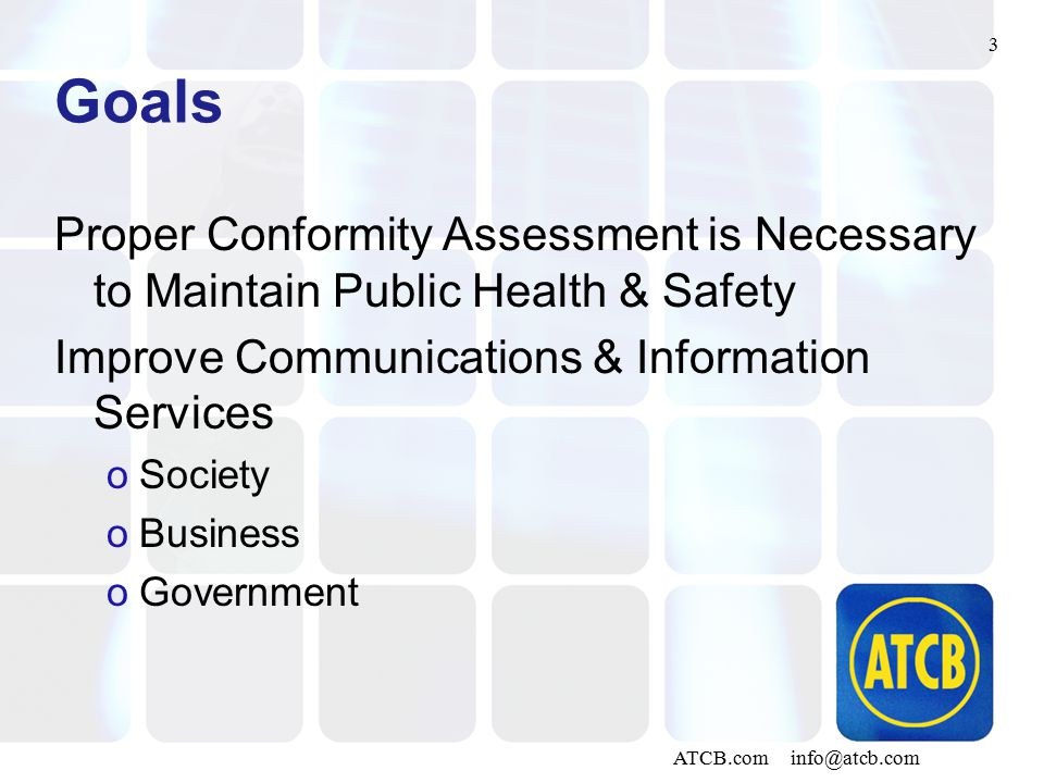 3 ATCB.com info@atcb.com Goals Proper Conformity Assessment is Necessary to Maintain Public Health & Safety Improve Communications & Information Servi