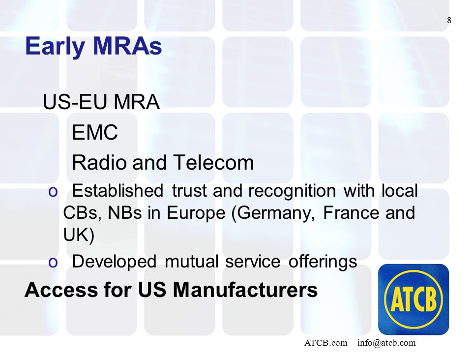 8 ATCB.com info@atcb.com Early MRAs US-EU MRA EMC Radio and Telecom oEstablished trust and recognition with local CBs, NBs in Europe (Germany, France