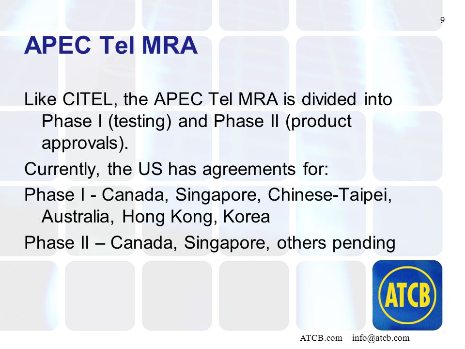 9 ATCB.com info@atcb.com APEC Tel MRA Like CITEL, the APEC Tel MRA is divided into Phase I (testing) and Phase II (product approvals).