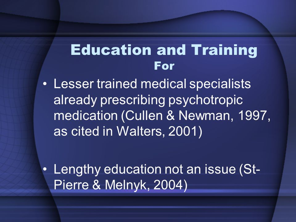 Education and Training For Lesser trained medical specialists already prescribing psychotropic medication (Cullen & Newman, 1997, as cited in Walters, 2001) Lengthy education not an issue (St- Pierre & Melnyk, 2004)