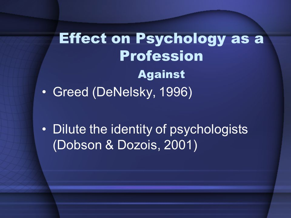 Effect on Psychology as a Profession Against Greed (DeNelsky, 1996) Dilute the identity of psychologists (Dobson & Dozois, 2001)