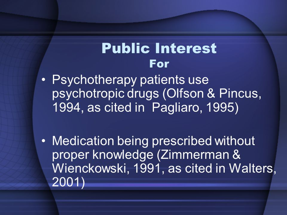 Public Interest For Psychotherapy patients use psychotropic drugs (Olfson & Pincus, 1994, as cited in Pagliaro, 1995) Medication being prescribed without proper knowledge (Zimmerman & Wienckowski, 1991, as cited in Walters, 2001)