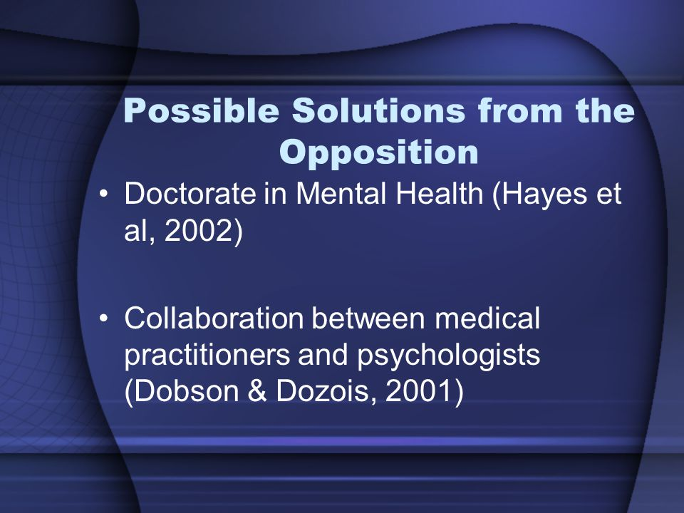 Possible Solutions from the Opposition Doctorate in Mental Health (Hayes et al, 2002) Collaboration between medical practitioners and psychologists (Dobson & Dozois, 2001)