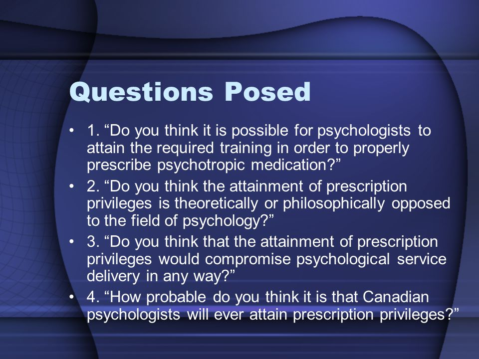 Results Trained psychologists should have prescription privileges CPA should advocate for prescription privileges Graduate students would seek privileges Do not believe rights will be granted