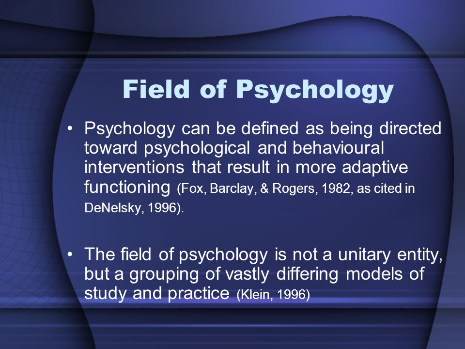 Field of Psychology Psychology can be defined as being directed toward psychological and behavioural interventions that result in more adaptive functioning (Fox, Barclay, & Rogers, 1982, as cited in DeNelsky, 1996).