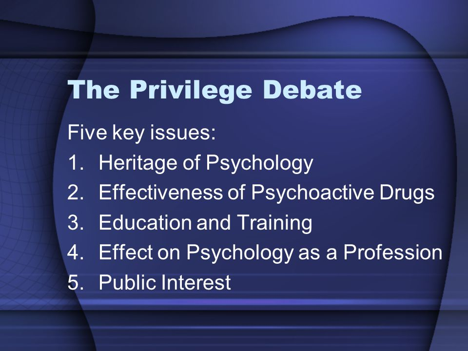 The Privilege Debate Five key issues: 1.Heritage of Psychology 2.Effectiveness of Psychoactive Drugs 3.Education and Training 4.Effect on Psychology as a Profession 5.Public Interest