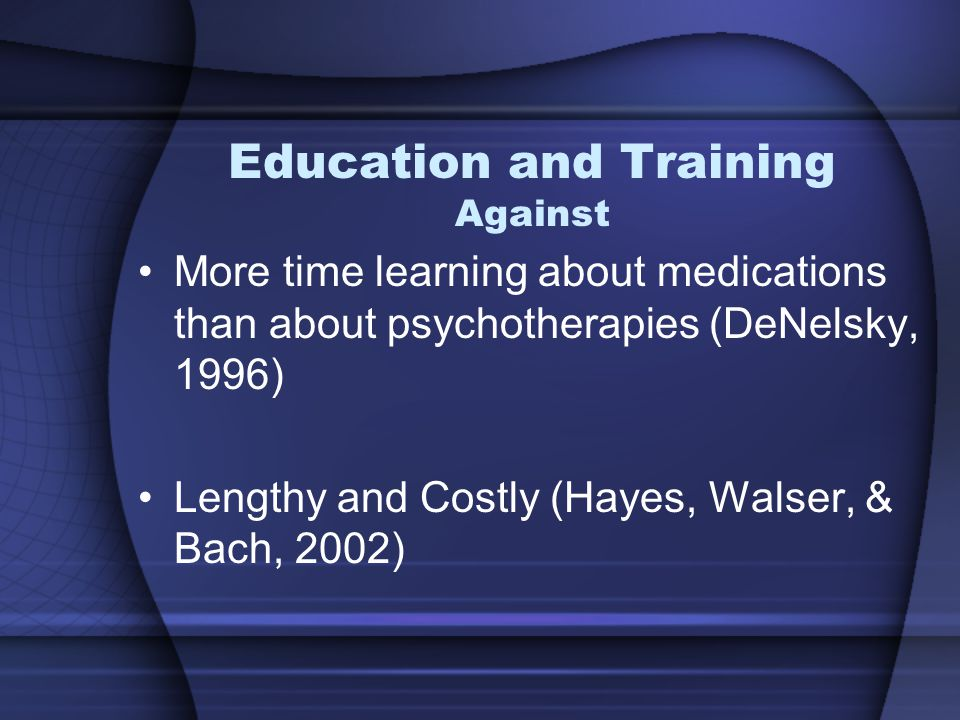 Education and Training Against More time learning about medications than about psychotherapies (DeNelsky, 1996) Lengthy and Costly (Hayes, Walser, & Bach, 2002)