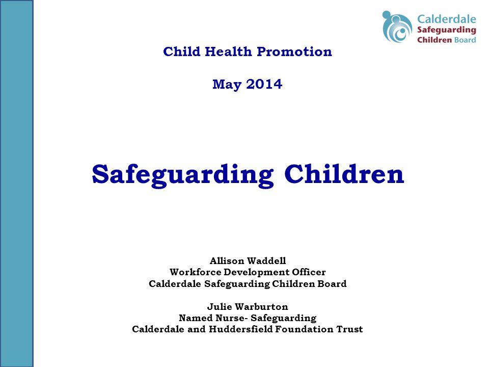 Child Health Promotion May 2014 Safeguarding Children Allison Waddell Workforce Development Officer Calderdale Safeguarding Children Board Julie Warburton Named Nurse- Safeguarding Calderdale and Huddersfield Foundation Trust