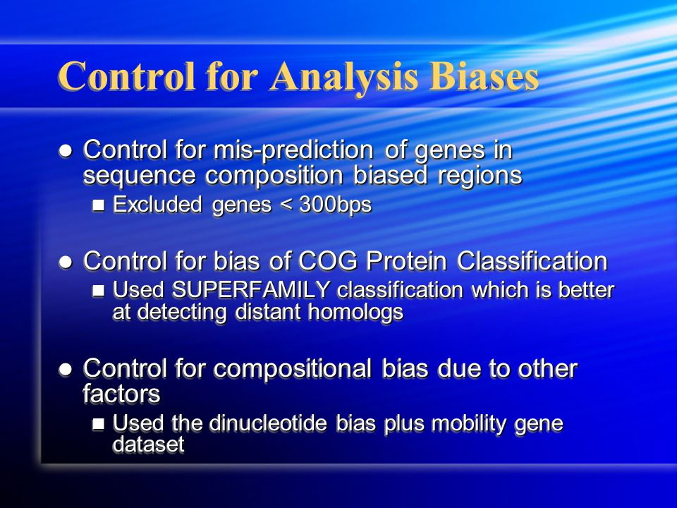 Control for Analysis Biases Control for mis-prediction of genes in sequence composition biased regions Control for mis-prediction of genes in sequence composition biased regions Excluded genes < 300bps Excluded genes < 300bps Control for bias of COG Protein Classification Control for bias of COG Protein Classification Used SUPERFAMILY classification which is better at detecting distant homologs Used SUPERFAMILY classification which is better at detecting distant homologs Control for compositional bias due to other factors Control for compositional bias due to other factors Used the dinucleotide bias plus mobility gene dataset Used the dinucleotide bias plus mobility gene dataset Control for mis-prediction of genes in sequence composition biased regions Control for mis-prediction of genes in sequence composition biased regions Excluded genes < 300bps Excluded genes < 300bps Control for bias of COG Protein Classification Control for bias of COG Protein Classification Used SUPERFAMILY classification which is better at detecting distant homologs Used SUPERFAMILY classification which is better at detecting distant homologs Control for compositional bias due to other factors Control for compositional bias due to other factors Used the dinucleotide bias plus mobility gene dataset Used the dinucleotide bias plus mobility gene dataset