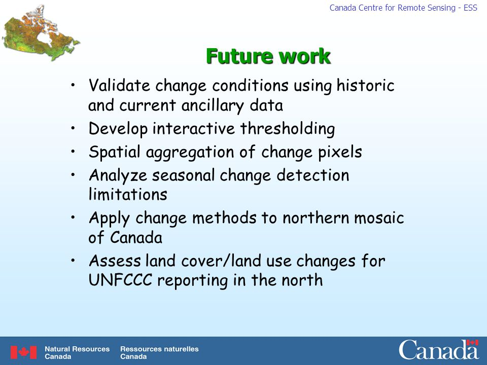 Canada Centre for Remote Sensing - ESS Future work Validate change conditions using historic and current ancillary data Develop interactive thresholding Spatial aggregation of change pixels Analyze seasonal change detection limitations Apply change methods to northern mosaic of Canada Assess land cover/land use changes for UNFCCC reporting in the north