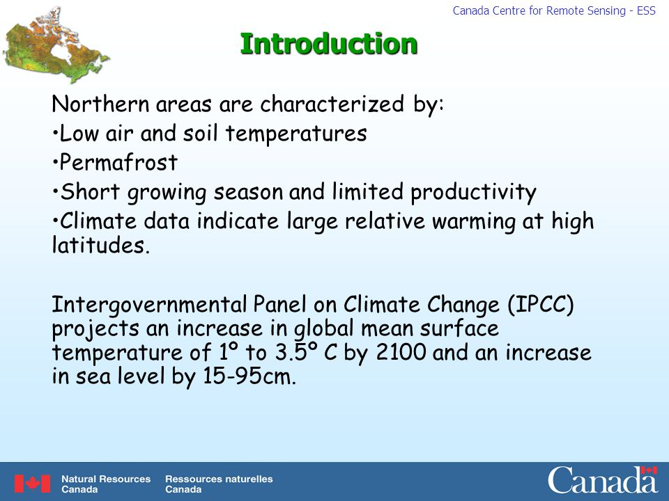 Canada Centre for Remote Sensing - ESSIntroduction Northern areas are characterized by: Low air and soil temperatures Permafrost Short growing season and limited productivity Climate data indicate large relative warming at high latitudes.