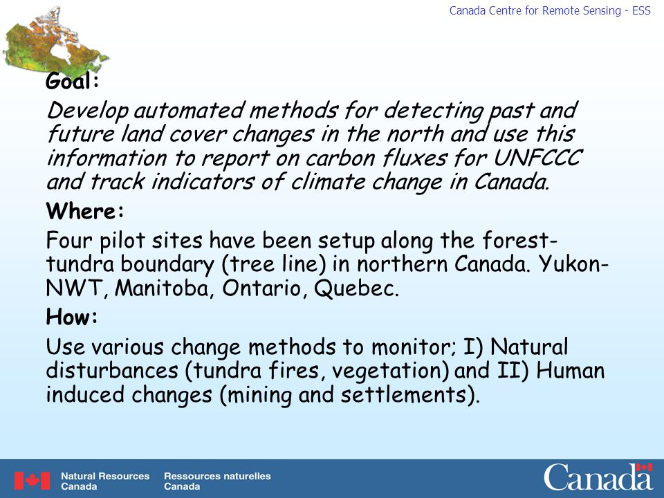 Canada Centre for Remote Sensing - ESS Goal: Develop automated methods for detecting past and future land cover changes in the north and use this information to report on carbon fluxes for UNFCCC and track indicators of climate change in Canada.