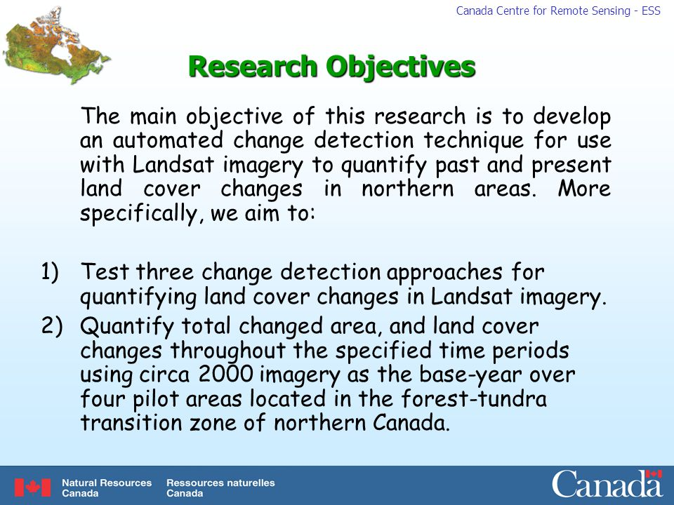 Canada Centre for Remote Sensing - ESS Research Objectives The main objective of this research is to develop an automated change detection technique for use with Landsat imagery to quantify past and present land cover changes in northern areas.
