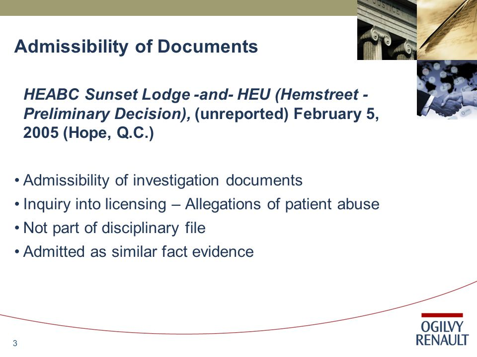 3 Admissibility of Documents HEABC Sunset Lodge -and- HEU (Hemstreet - Preliminary Decision), (unreported) February 5, 2005 (Hope, Q.C.) Admissibility of investigation documents Inquiry into licensing – Allegations of patient abuse Not part of disciplinary file Admitted as similar fact evidence