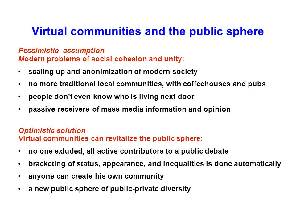 Virtual communities and the public sphere Pessimistic assumption Modern problems of social cohesion and unity: scaling up and anonimization of modern society no more traditional local communities, with coffeehouses and pubs people don t even know who is living next door passive receivers of mass media information and opinion Optimistic solution Virtual communities can revitalize the public sphere: no one exluded, all active contributors to a public debate bracketing of status, appearance, and inequalities is done automatically anyone can create his own community a new public sphere of public-private diversity