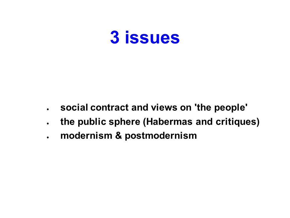 3 issues ● social contract and views on the people ● the public sphere (Habermas and critiques) ● modernism & postmodernism