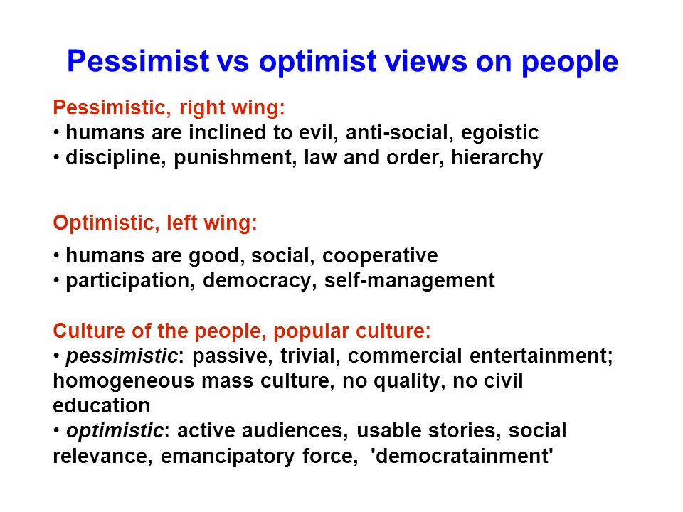 Pessimist vs optimist views on people Pessimistic, right wing: humans are inclined to evil, anti-social, egoistic discipline, punishment, law and order, hierarchy Optimistic, left wing: humans are good, social, cooperative participation, democracy, self-management Culture of the people, popular culture: pessimistic: passive, trivial, commercial entertainment; homogeneous mass culture, no quality, no civil education optimistic: active audiences, usable stories, social relevance, emancipatory force, democratainment