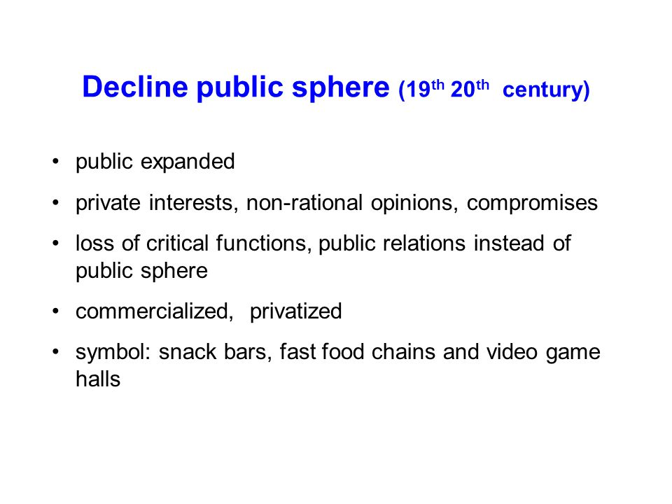 Decline public sphere (19 th 20 th century) public expanded private interests, non-rational opinions, compromises loss of critical functions, public relations instead of public sphere commercialized, privatized symbol: snack bars, fast food chains and video game halls