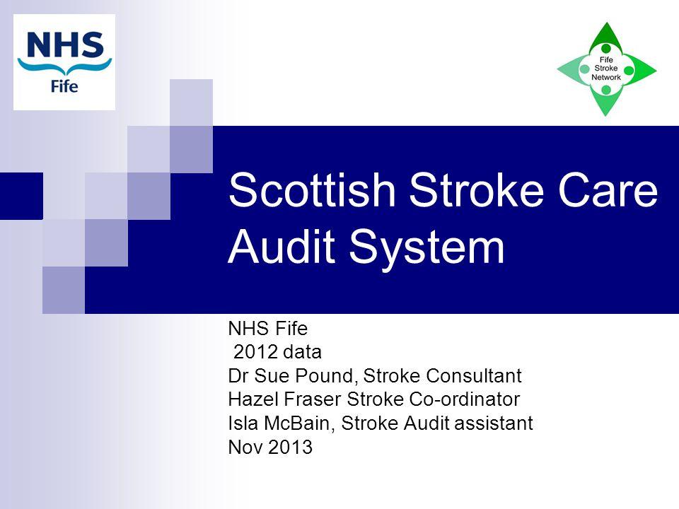 Scottish Stroke Care Audit System NHS Fife 2012 data Dr Sue Pound, Stroke Consultant Hazel Fraser Stroke Co-ordinator Isla McBain, Stroke Audit assistant Nov 2013