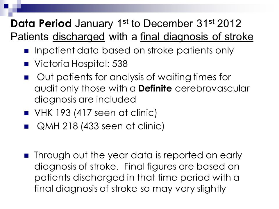 Data Period January 1 st to December 31 st 2012 Patients discharged with a final diagnosis of stroke Inpatient data based on stroke patients only Victoria Hospital: 538 Out patients for analysis of waiting times for audit only those with a Definite cerebrovascular diagnosis are included VHK 193 (417 seen at clinic) QMH 218 (433 seen at clinic) Through out the year data is reported on early diagnosis of stroke.