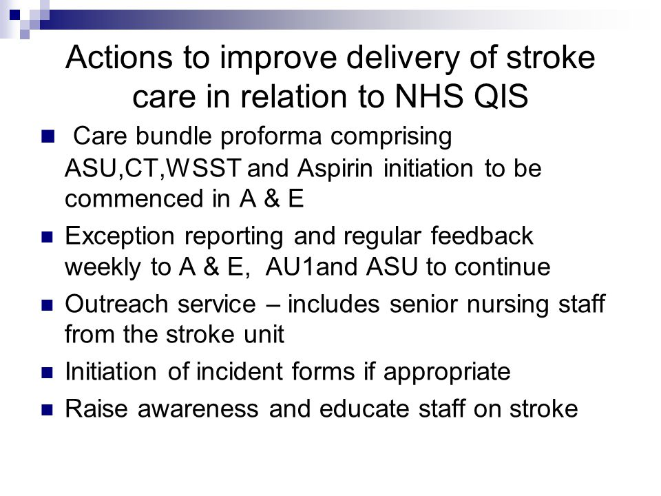 Actions to improve delivery of stroke care in relation to NHS QIS Care bundle proforma comprising ASU,CT,WSST and Aspirin initiation to be commenced in A & E Exception reporting and regular feedback weekly to A & E, AU1and ASU to continue Outreach service – includes senior nursing staff from the stroke unit Initiation of incident forms if appropriate Raise awareness and educate staff on stroke