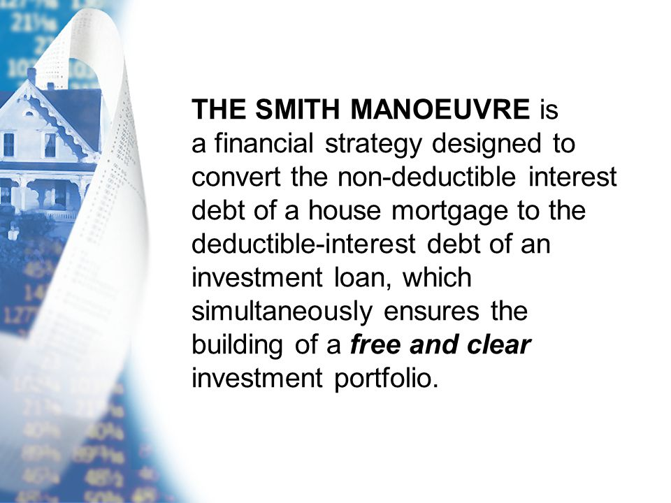 THE SMITH MANOEUVRE is a financial strategy designed to convert the non-deductible interest debt of a house mortgage to the deductible-interest debt of an investment loan, which simultaneously ensures the building of a free and clear investment portfolio.