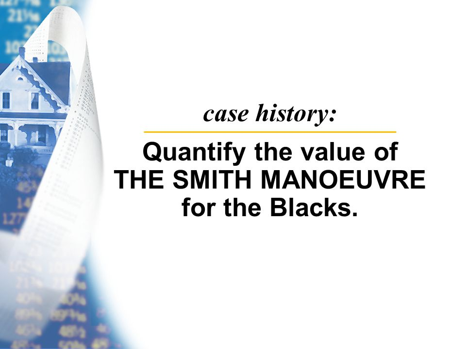 case history: Quantify the value of THE SMITH MANOEUVRE for the Blacks.