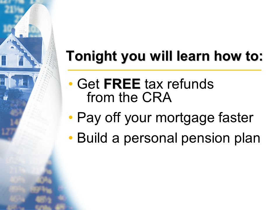 Tonight you will learn how to: FREE Get FREE tax refunds from the CRA Pay off your mortgage faster Build a personal pension plan