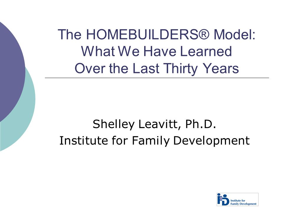 The HOMEBUILDERS® Model: What We Have Learned Over the Last Thirty Years Shelley Leavitt, Ph.D. Institute for Family Development