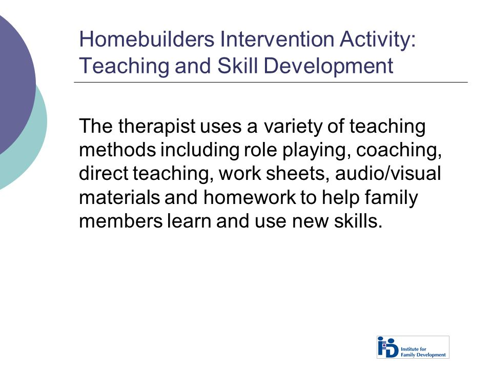 Homebuilders Intervention Activity: Teaching and Skill Development The therapist uses a variety of teaching methods including role playing, coaching,