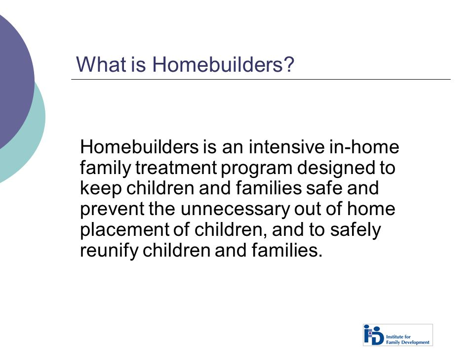 What is Homebuilders? Homebuilders is an intensive in-home family treatment program designed to keep children and families safe and prevent the unnece
