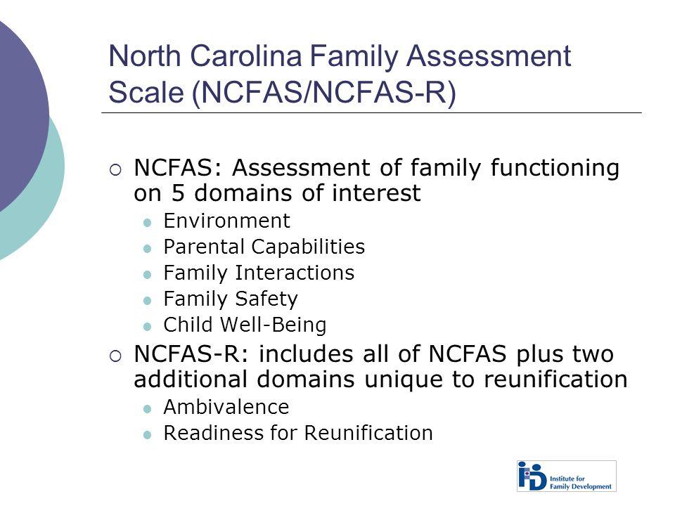 North Carolina Family Assessment Scale (NCFAS/NCFAS-R)  NCFAS: Assessment of family functioning on 5 domains of interest Environment Parental Capabil