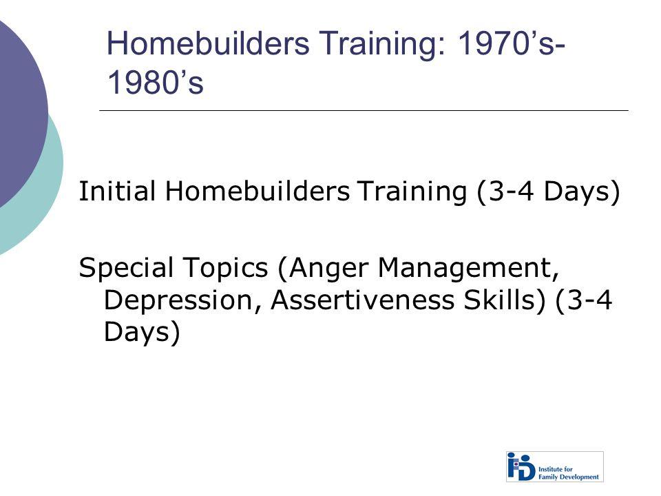 Homebuilders Training: 1970's- 1980's Initial Homebuilders Training (3-4 Days) Special Topics (Anger Management, Depression, Assertiveness Skills) (3-