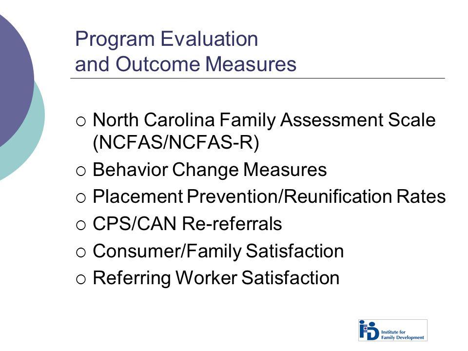 Program Evaluation and Outcome Measures  North Carolina Family Assessment Scale (NCFAS/NCFAS-R)  Behavior Change Measures  Placement Prevention/Reu