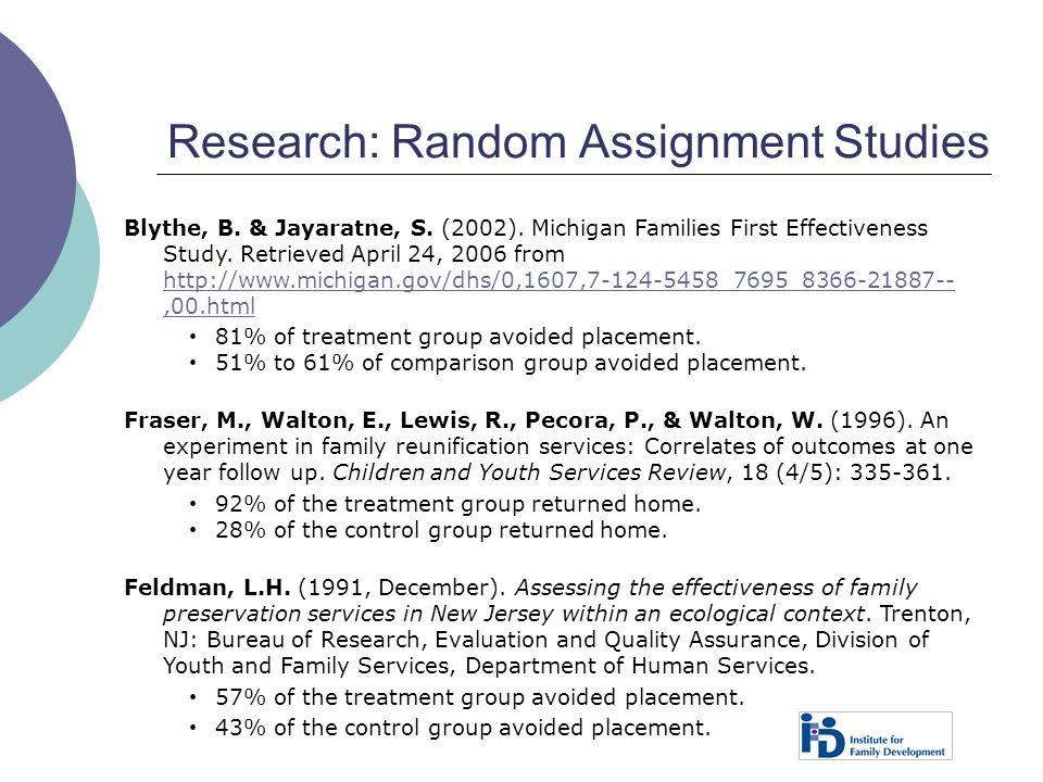 Research: Random Assignment Studies Blythe, B. & Jayaratne, S. (2002). Michigan Families First Effectiveness Study. Retrieved April 24, 2006 from http