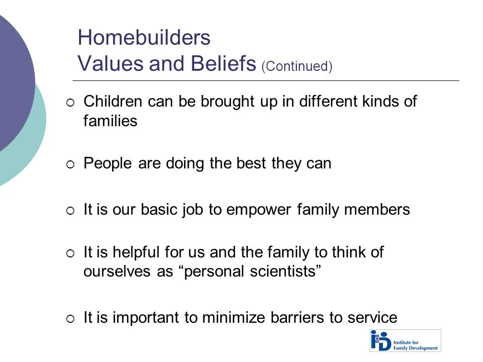 Homebuilders Values and Beliefs (Continued)  Children can be brought up in different kinds of families  People are doing the best they can  It is o