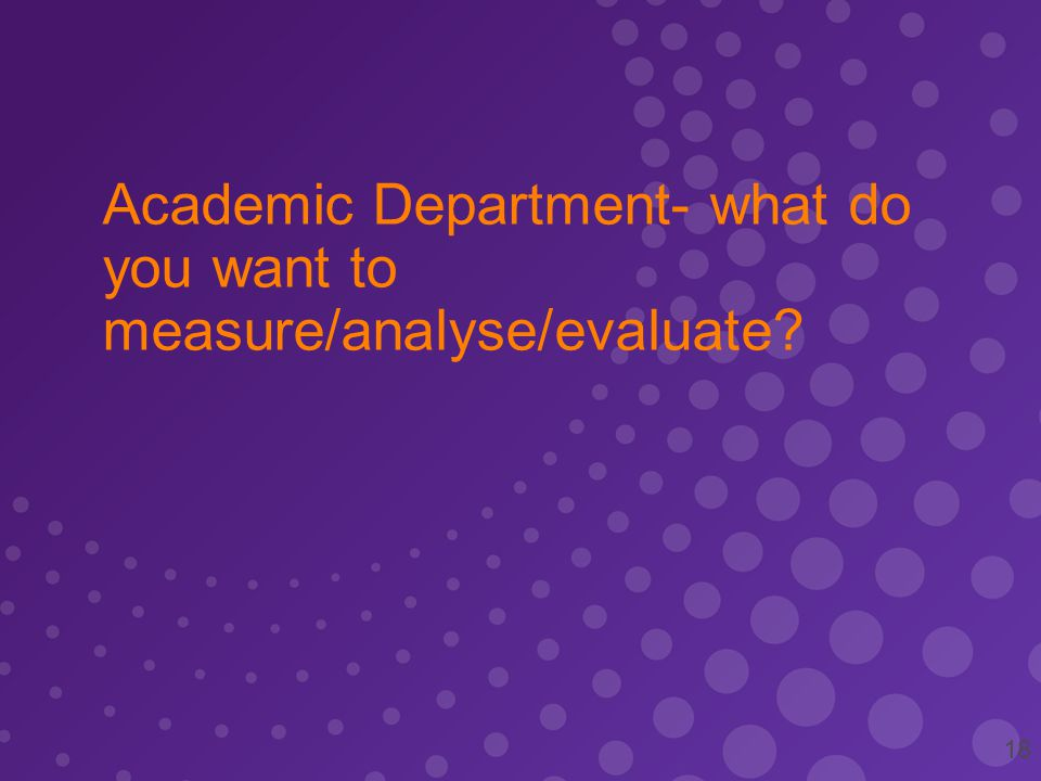 Academic Department- what do you want to measure/analyse/evaluate 18