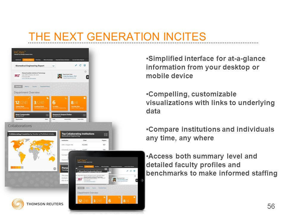 THE NEXT GENERATION INCITES Simplified interface for at-a-glance information from your desktop or mobile device Compelling, customizable visualizations with links to underlying data Compare institutions and individuals any time, any where Access both summary level and detailed faculty profiles and benchmarks to make informed staffing 56