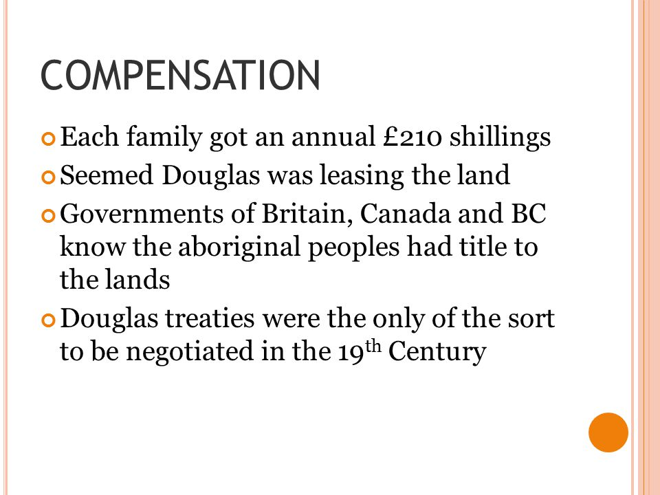 COMPENSATION Each family got an annual £210 shillings Seemed Douglas was leasing the land Governments of Britain, Canada and BC know the aboriginal peoples had title to the lands Douglas treaties were the only of the sort to be negotiated in the 19 th Century